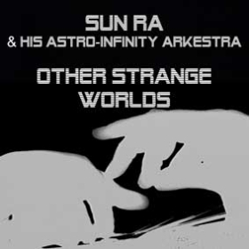 SUN RA & HIS ASTRO-INFINITY ARKESTRA: OTHER STRANGE WORLDS